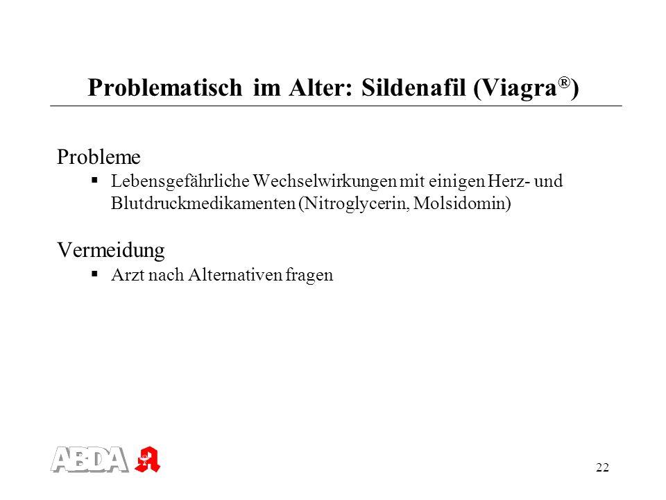 22 Problematisch im Alter: Sildenafil (Viagra ® ) Probleme Lebensgefährliche Wechselwirkungen mit einigen Herz- und Blutdruckmedikamenten (Nitroglycer