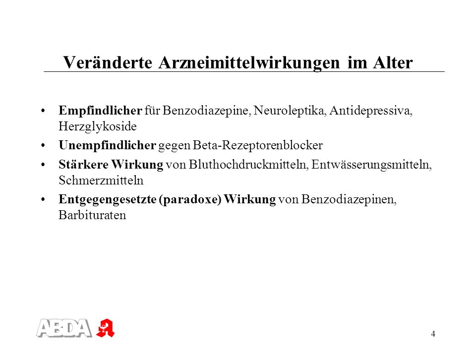 4 Veränderte Arzneimittelwirkungen im Alter Empfindlicher für Benzodiazepine, Neuroleptika, Antidepressiva, Herzglykoside Unempfindlicher gegen Beta-R