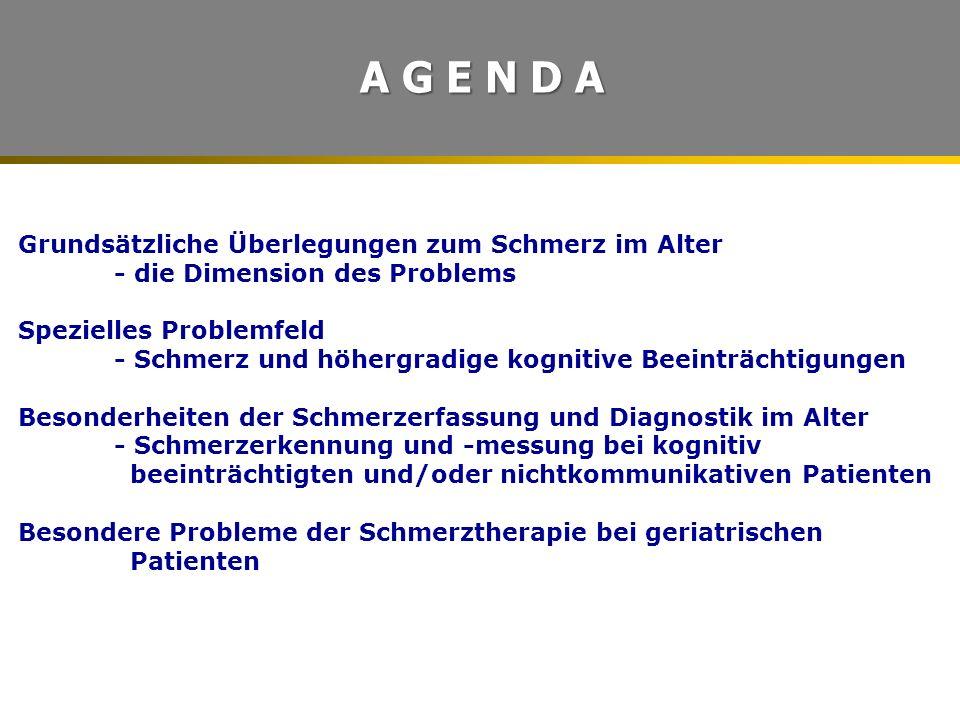 Grundsätzliche Überlegungen zum Schmerz im Alter - die Dimension des Problems Spezielles Problemfeld - Schmerz und höhergradige kognitive Beeinträchtigungen Besonderheiten der Schmerzerfassung und Diagnostik im Alter - Schmerzerkennung und -messung bei kognitiv beeinträchtigten und/oder nichtkommunikativen Patienten Besondere Probleme der Schmerztherapie bei geriatrischen Patienten A G E N D A