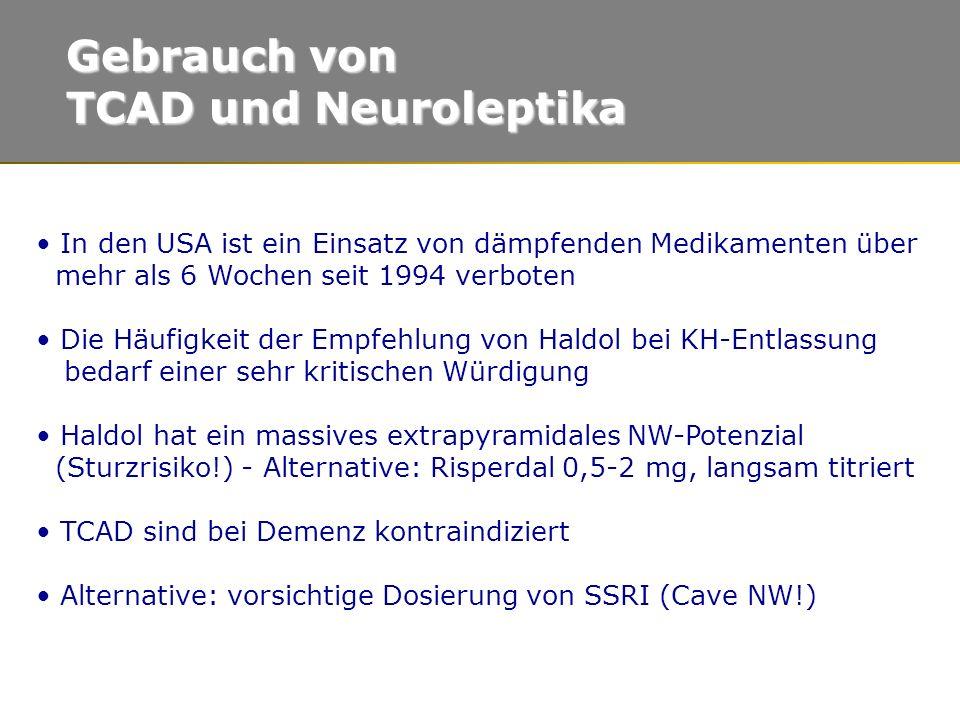 In den USA ist ein Einsatz von dämpfenden Medikamenten über mehr als 6 Wochen seit 1994 verboten Die Häufigkeit der Empfehlung von Haldol bei KH-Entlassung bedarf einer sehr kritischen Würdigung Haldol hat ein massives extrapyramidales NW-Potenzial (Sturzrisiko!) - Alternative: Risperdal 0,5-2 mg, langsam titriert TCAD sind bei Demenz kontraindiziert Alternative: vorsichtige Dosierung von SSRI (Cave NW!) Gebrauch von TCAD und Neuroleptika