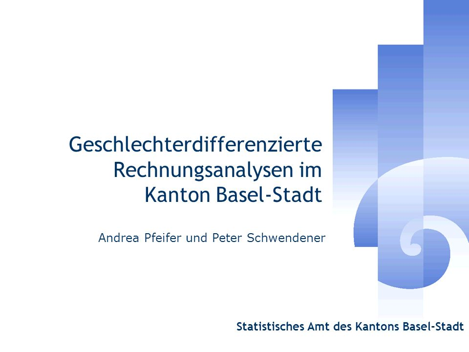 Geschlechterdifferenzierte Rechnungsanalysen im Kanton Basel-Stadt Andrea Pfeifer und Peter Schwendener Statistisches Amt des Kantons Basel-Stadt