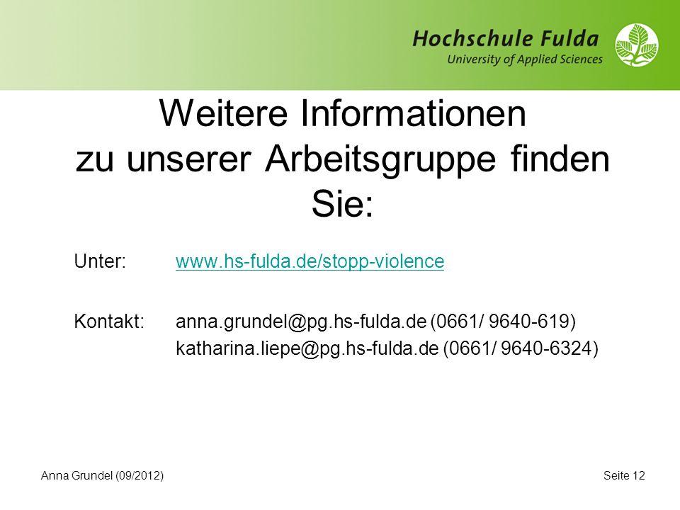 Weitere Informationen zu unserer Arbeitsgruppe finden Sie: Unter: www.hs-fulda.de/stopp-violencewww.hs-fulda.de/stopp-violence Kontakt:anna.grundel@pg.hs-fulda.de (0661/ 9640-619) katharina.liepe@pg.hs-fulda.de (0661/ 9640-6324) Seite 12Anna Grundel (09/2012)