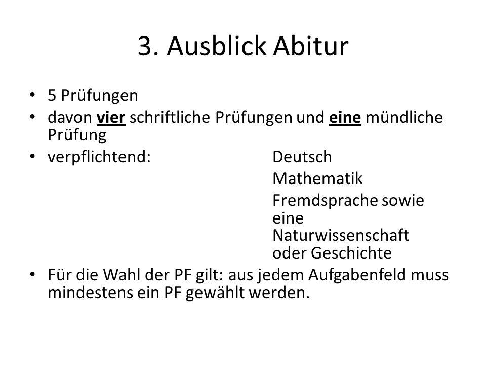 3. Ausblick Abitur 5 Prüfungen davon vier schriftliche Prüfungen und eine mündliche Prüfung verpflichtend:Deutsch Mathematik Fremdsprache sowie eine N