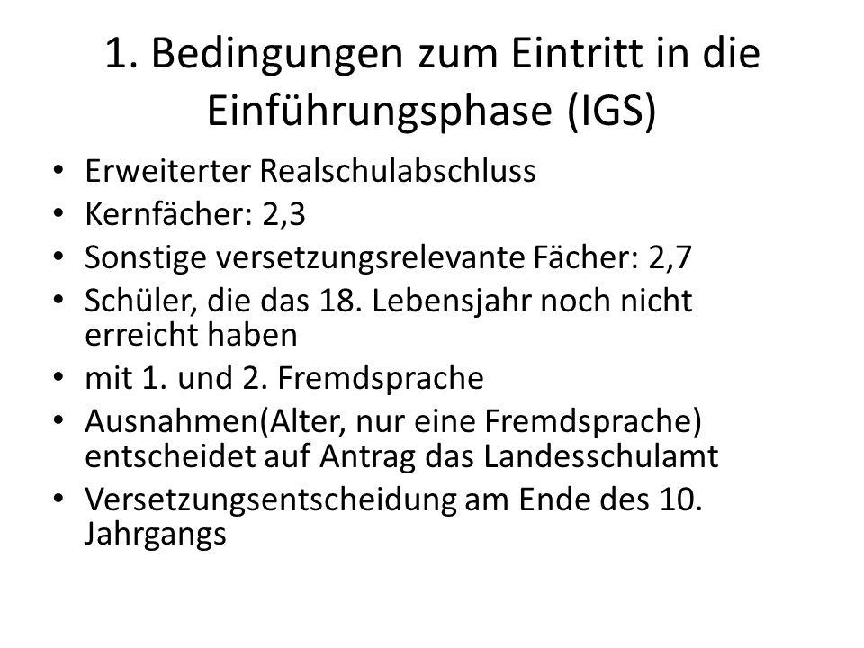 1. Bedingungen zum Eintritt in die Einführungsphase (IGS) Erweiterter Realschulabschluss Kernfächer: 2,3 Sonstige versetzungsrelevante Fächer: 2,7 Sch