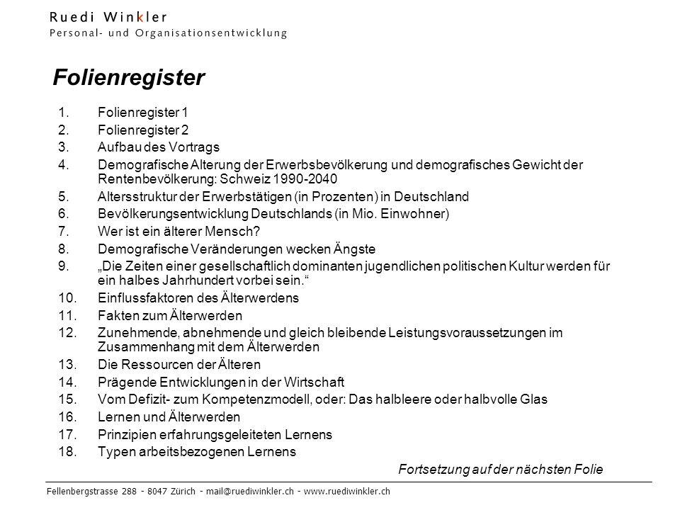 Fellenbergstrasse 288 - 8047 Zürich - mail@ruediwinkler.ch - www.ruediwinkler.ch Folienregister 1.Folienregister 1 2.Folienregister 2 3.Aufbau des Vortrags 4.Demografische Alterung der Erwerbsbevölkerung und demografisches Gewicht der Rentenbevölkerung: Schweiz 1990-2040 5.Altersstruktur der Erwerbstätigen (in Prozenten) in Deutschland 6.Bevölkerungsentwicklung Deutschlands (in Mio.