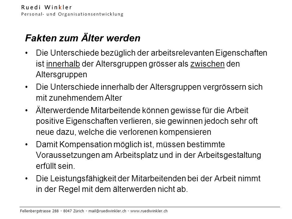 Fellenbergstrasse 288 - 8047 Zürich - mail@ruediwinkler.ch - www.ruediwinkler.ch Fakten zum Älter werden Die Unterschiede bezüglich der arbeitsrelevanten Eigenschaften ist innerhalb der Altersgruppen grösser als zwischen den Altersgruppen Die Unterschiede innerhalb der Altersgruppen vergrössern sich mit zunehmendem Alter Älterwerdende Mitarbeitende können gewisse für die Arbeit positive Eigenschaften verlieren, sie gewinnen jedoch sehr oft neue dazu, welche die verlorenen kompensieren Damit Kompensation möglich ist, müssen bestimmte Voraussetzungen am Arbeitsplatz und in der Arbeitsgestaltung erfüllt sein.