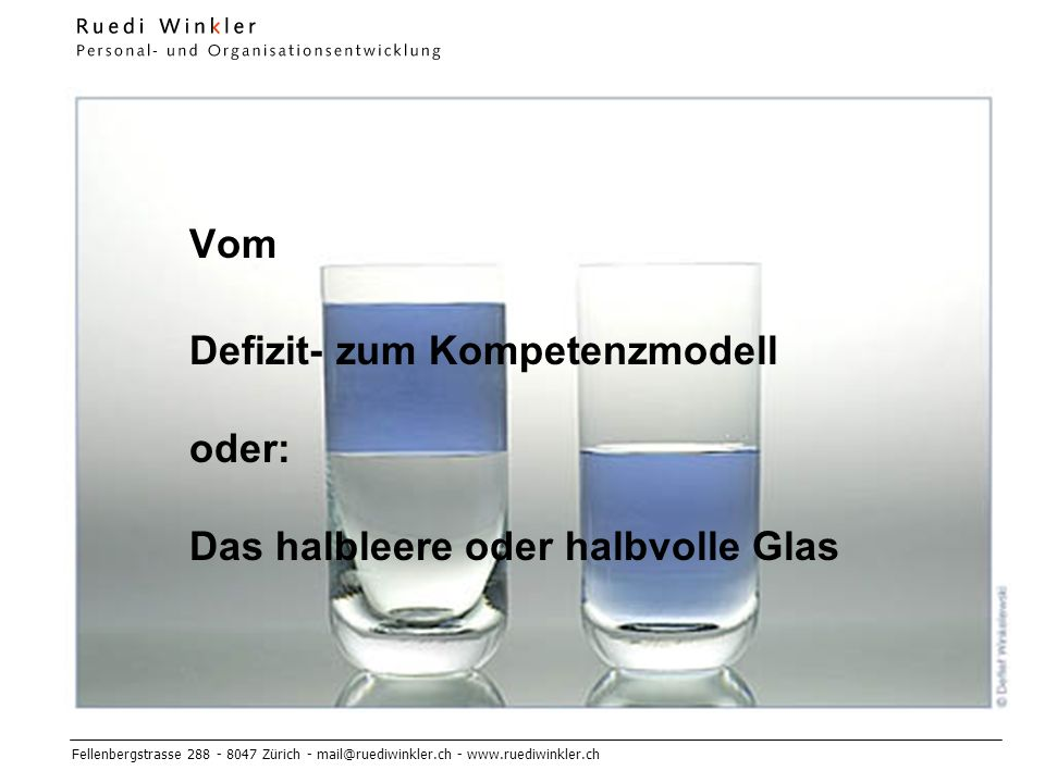 Fellenbergstrasse 288 - 8047 Zürich - mail@ruediwinkler.ch - www.ruediwinkler.ch Vom Defizit- zum Kompetenzmodell oder: Das halbleere oder halbvolle Glas