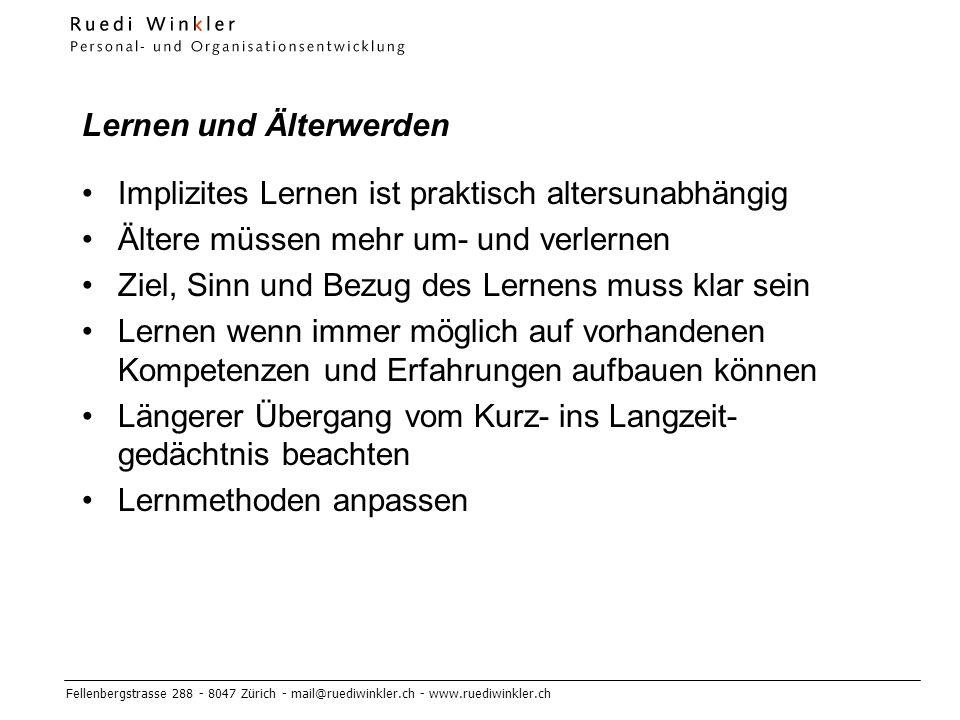 Fellenbergstrasse 288 - 8047 Zürich - mail@ruediwinkler.ch - www.ruediwinkler.ch Lernen und Älterwerden Implizites Lernen ist praktisch altersunabhängig Ältere müssen mehr um- und verlernen Ziel, Sinn und Bezug des Lernens muss klar sein Lernen wenn immer möglich auf vorhandenen Kompetenzen und Erfahrungen aufbauen können Längerer Übergang vom Kurz- ins Langzeit- gedächtnis beachten Lernmethoden anpassen