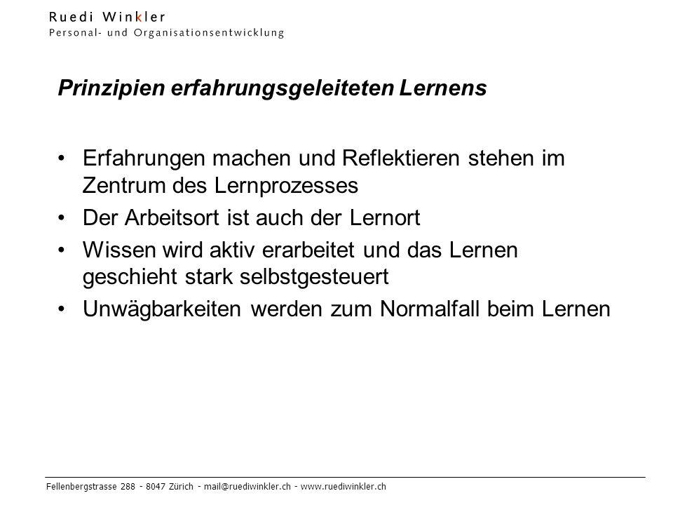 Fellenbergstrasse 288 - 8047 Zürich - mail@ruediwinkler.ch - www.ruediwinkler.ch Prinzipien erfahrungsgeleiteten Lernens Erfahrungen machen und Reflektieren stehen im Zentrum des Lernprozesses Der Arbeitsort ist auch der Lernort Wissen wird aktiv erarbeitet und das Lernen geschieht stark selbstgesteuert Unwägbarkeiten werden zum Normalfall beim Lernen