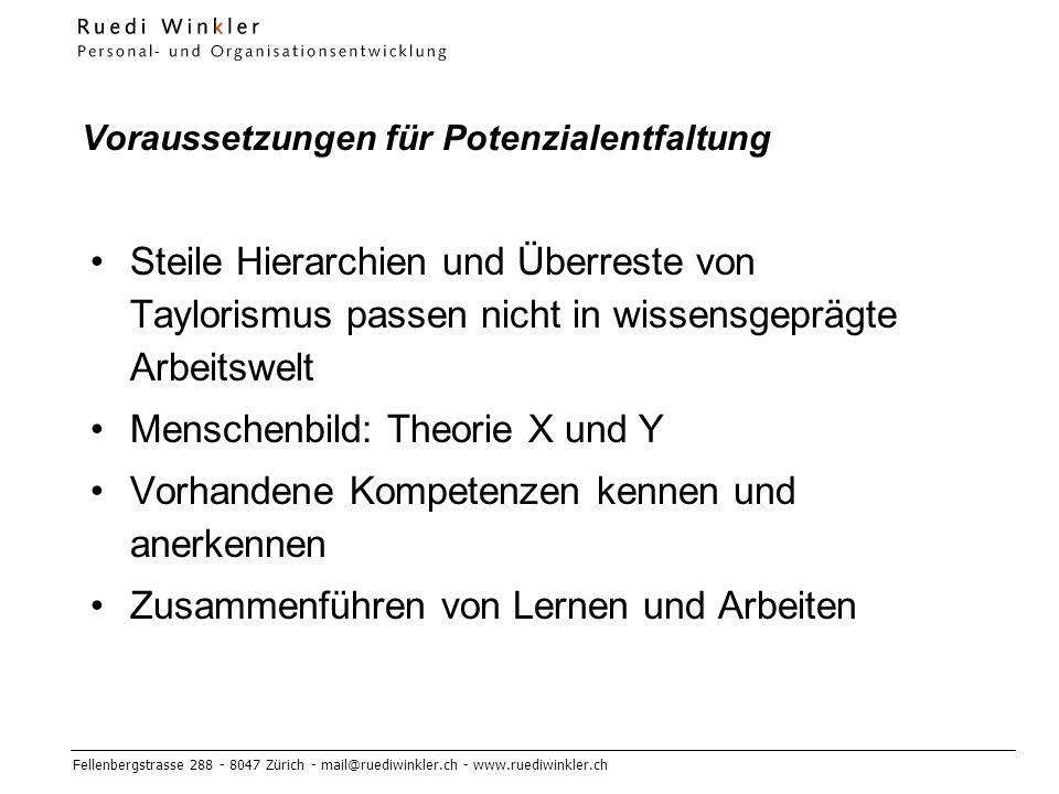 Fellenbergstrasse 288 - 8047 Zürich - mail@ruediwinkler.ch - www.ruediwinkler.ch Voraussetzungen für Potenzialentfaltung Steile Hierarchien und Überreste von Taylorismus passen nicht in wissensgeprägte Arbeitswelt Menschenbild: Theorie X und Y Vorhandene Kompetenzen kennen und anerkennen Zusammenführen von Lernen und Arbeiten