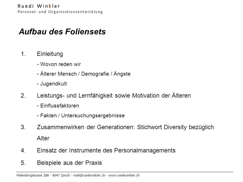 Fellenbergstrasse 288 - 8047 Zürich - mail@ruediwinkler.ch - www.ruediwinkler.ch Aufbau des Foliensets 1.Einleitung - Wovon reden wir - Älterer Mensch / Demografie / Ängste - Jugendkult 2.Leistungs- und Lernfähigkeit sowie Motivation der Älteren - Einflussfaktoren - Fakten / Untersuchungsergebnisse 3.Zusammenwirken der Generationen: Stichwort Diversity bezüglich Alter 4.Einsatz der Instrumente des Personalmanagements 5.Beispiele aus der Praxis
