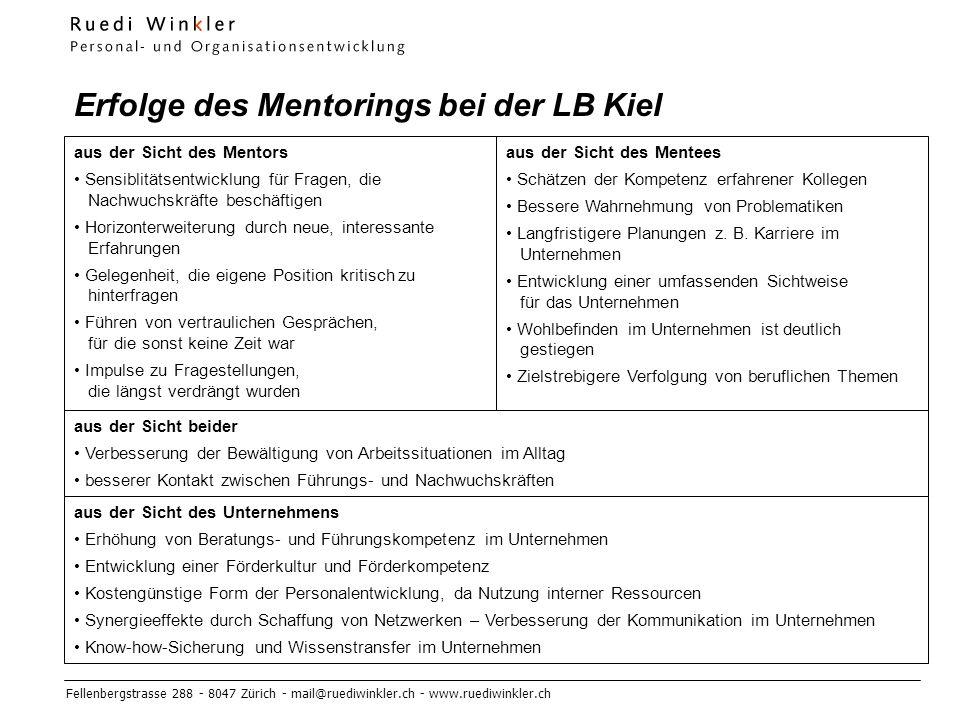 Fellenbergstrasse 288 - 8047 Zürich - mail@ruediwinkler.ch - www.ruediwinkler.ch Erfolge des Mentorings bei der LB Kiel aus der Sicht des Mentors Sensiblitätsentwicklung für Fragen, die Nachwuchskräfte beschäftigen Horizonterweiterung durch neue, interessante Erfahrungen Gelegenheit, die eigene Position kritisch zu hinterfragen Führen von vertraulichen Gesprächen, für die sonst keine Zeit war Impulse zu Fragestellungen, die längst verdrängt wurden aus der Sicht des Mentees Schätzen der Kompetenz erfahrener Kollegen Bessere Wahrnehmung von Problematiken Langfristigere Planungen z.