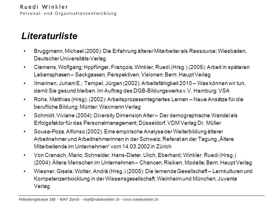 Fellenbergstrasse 288 - 8047 Zürich - mail@ruediwinkler.ch - www.ruediwinkler.ch Literaturliste Bruggmann, Michael (2000): Die Erfahrung älterer Mitarbeiter als Ressource; Wiesbaden, Deutscher Universitäts-Verlag Clemens, Wolfgang; Hppflinger, François; Winkler, Ruedi (Hrsg.) (2005): Arbeit in späteren Lebensphasen – Sackgassen, Perspektiven, Visionen; Bern: Haupt Verlag Ilmarinen, Juhani E.; Tempel, Jürgen (2002): Arbeitsfähigkeit 2010 – Was können wir tun, damit Sie gesund bleiben.