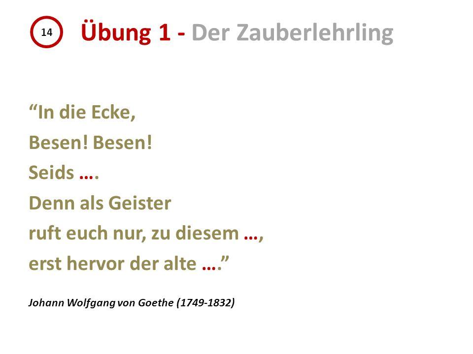 In die Ecke, Besen! Seids …. Denn als Geister ruft euch nur, zu diesem …, erst hervor der alte …. Johann Wolfgang von Goethe (1749-1832) 14 Übung 1 -