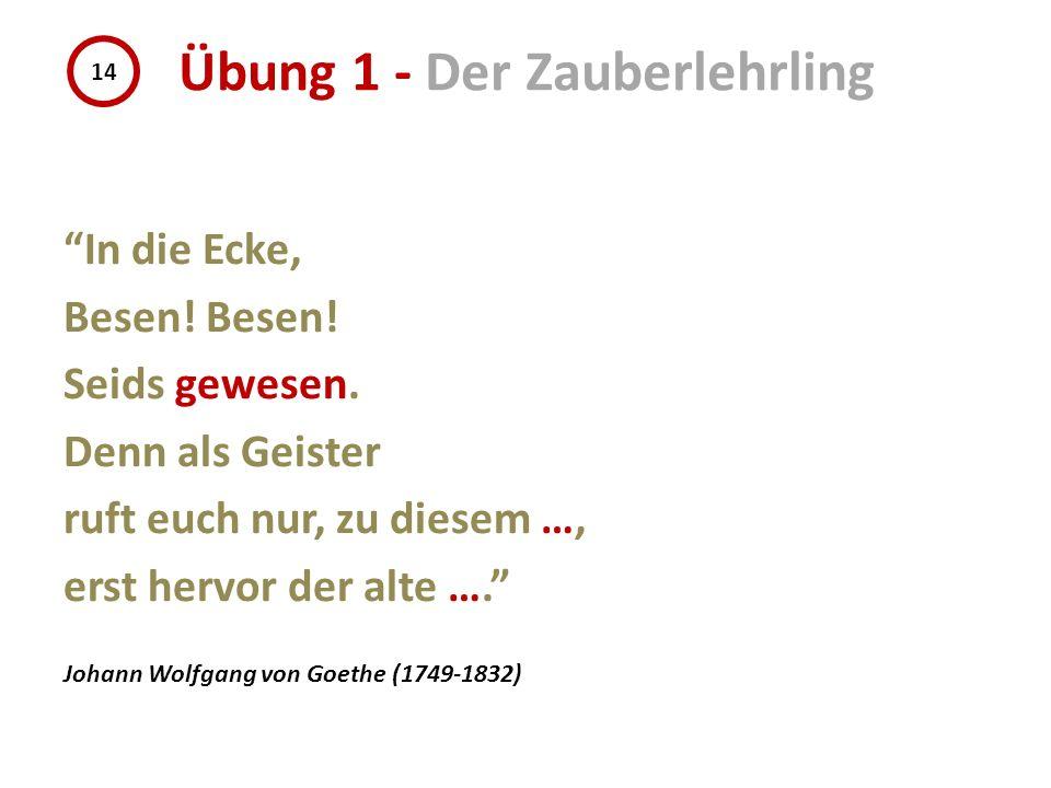In die Ecke, Besen! Seids gewesen. Denn als Geister ruft euch nur, zu diesem …, erst hervor der alte …. Johann Wolfgang von Goethe (1749-1832) 14 Übun