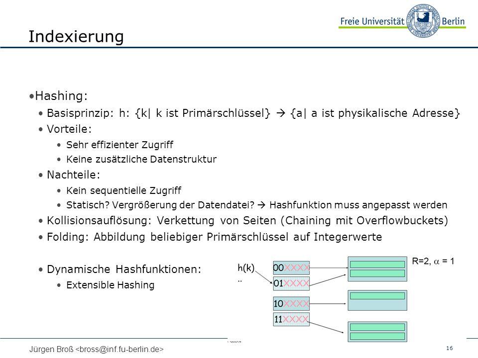 16 Jürgen Broß Indexierung Hashing: Basisprinzip: h: {k| k ist Primärschlüssel} {a| a ist physikalische Adresse} Vorteile: Sehr effizienter Zugriff Keine zusätzliche Datenstruktur Nachteile: Kein sequentielle Zugriff Statisch.