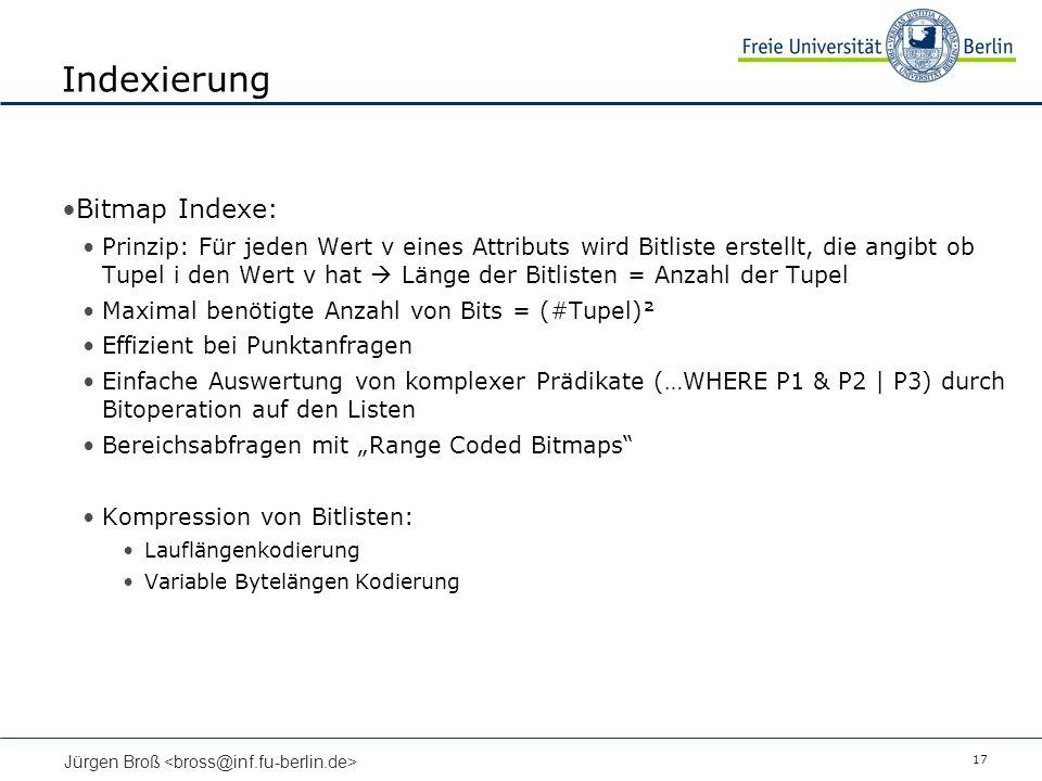 17 Jürgen Broß Indexierung Bitmap Indexe: Prinzip: Für jeden Wert v eines Attributs wird Bitliste erstellt, die angibt ob Tupel i den Wert v hat Länge der Bitlisten = Anzahl der Tupel Maximal benötigte Anzahl von Bits = (#Tupel)² Effizient bei Punktanfragen Einfache Auswertung von komplexer Prädikate (…WHERE P1 & P2 | P3) durch Bitoperation auf den Listen Bereichsabfragen mit Range Coded Bitmaps Kompression von Bitlisten: Lauflängenkodierung Variable Bytelängen Kodierung