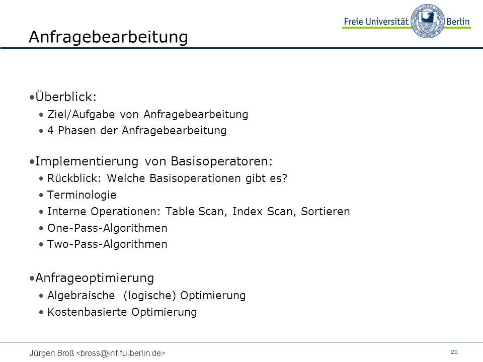 20 Jürgen Broß Anfragebearbeitung Überblick: Ziel/Aufgabe von Anfragebearbeitung 4 Phasen der Anfragebearbeitung Implementierung von Basisoperatoren: Rückblick: Welche Basisoperationen gibt es.