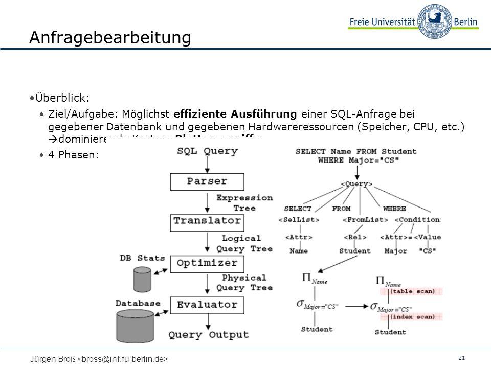 21 Jürgen Broß Anfragebearbeitung Überblick: Ziel/Aufgabe: Möglichst effiziente Ausführung einer SQL-Anfrage bei gegebener Datenbank und gegebenen Hardwareressourcen (Speicher, CPU, etc.) dominierende Kosten: Plattenzugriffe 4 Phasen: