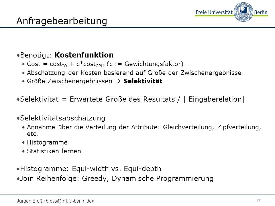 27 Jürgen Broß Anfragebearbeitung Benötigt: Kostenfunktion Cost = cost IO + c*cost CPU (c := Gewichtungsfaktor) Abschätzung der Kosten basierend auf Größe der Zwischenergebnisse Größe Zwischenergebnissen Selektivität Selektivität = Erwartete Größe des Resultats / | Eingaberelation| Selektivitätsabschätzung Annahme über die Verteilung der Attribute: Gleichverteilung, Zipfverteilung, etc.