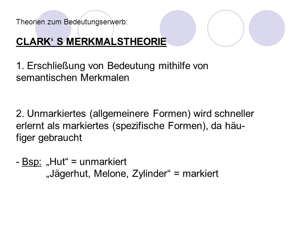 Theorien zum Bedeutungserwerb: CLARK S MERKMALSTHEORIE 1. Erschließung von Bedeutung mithilfe von semantischen Merkmalen 2. Unmarkiertes (allgemeinere