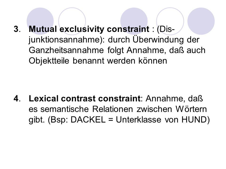 3. Mutual exclusivity constraint : (Dis- junktionsannahme): durch Überwindung der Ganzheitsannahme folgt Annahme, daß auch Objektteile benannt werden