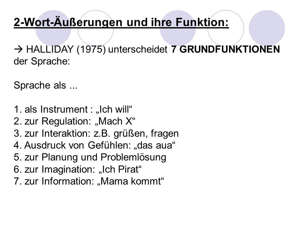 2-Wort-Äußerungen und ihre Funktion: HALLIDAY (1975) unterscheidet 7 GRUNDFUNKTIONEN der Sprache: Sprache als... 1. als Instrument : Ich will 2. zur R