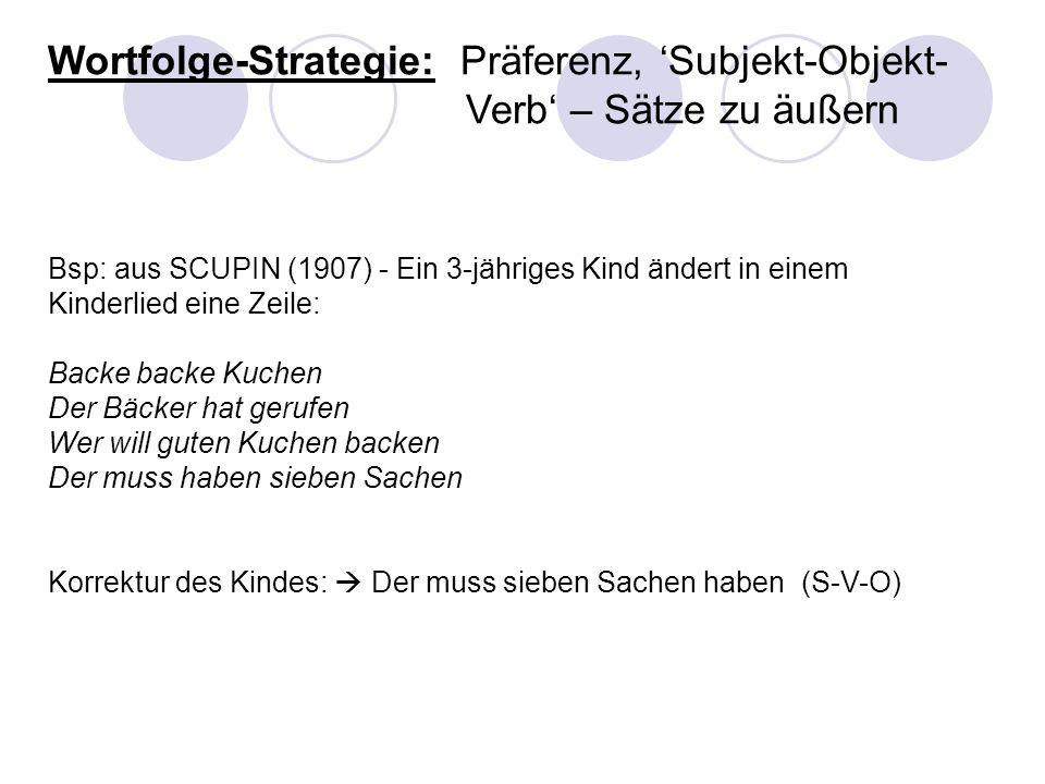 Wortfolge-Strategie: Präferenz, Subjekt-Objekt- Verb – Sätze zu äußern Bsp: aus SCUPIN (1907) - Ein 3-jähriges Kind ändert in einem Kinderlied eine Ze
