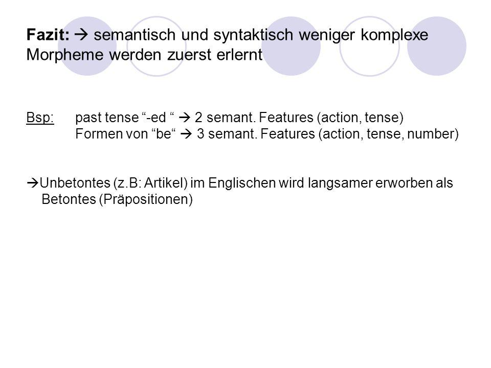 Fazit: semantisch und syntaktisch weniger komplexe Morpheme werden zuerst erlernt Bsp: past tense -ed 2 semant. Features (action, tense) Formen von be