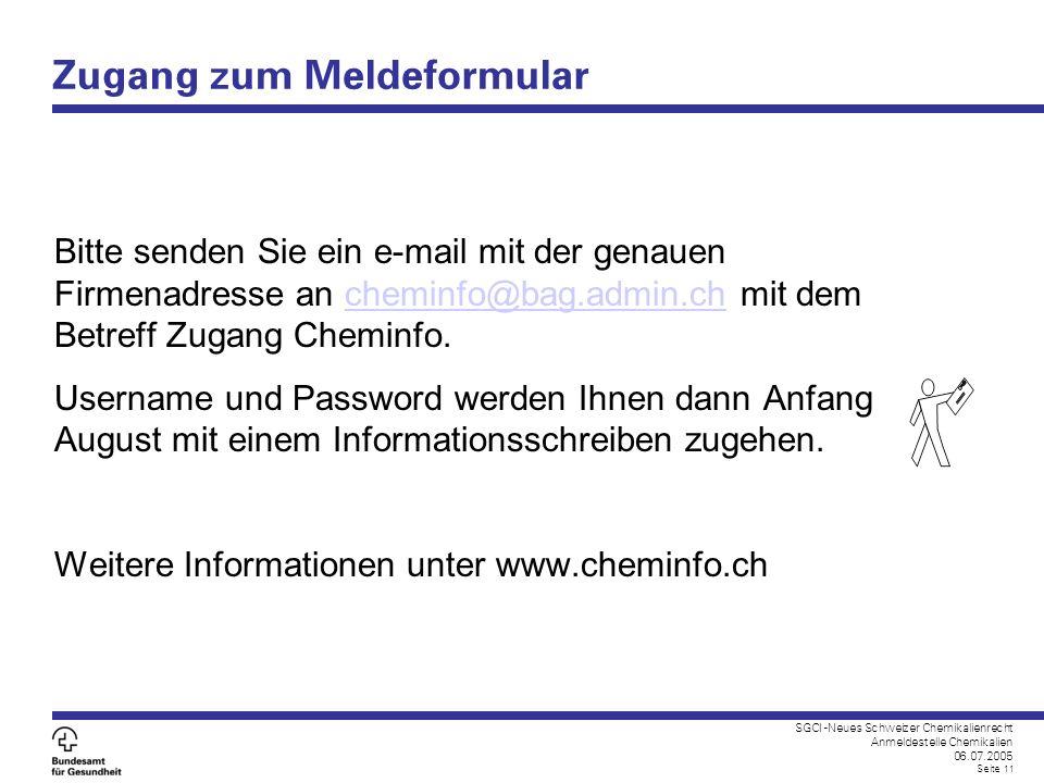 SGCI -Neues Schweizer Chemikalienrecht Anmeldestelle Chemikalien 06.07.2005 Seite 11 Zugang zum Meldeformular Bitte senden Sie ein e-mail mit der gena