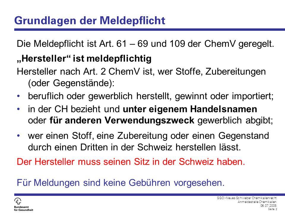 SGCI -Neues Schweizer Chemikalienrecht Anmeldestelle Chemikalien 06.07.2005 Seite 2 Grundlagen der Meldepflicht Die Meldepflicht ist Art. 61 – 69 und