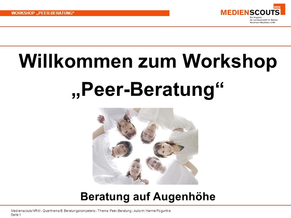 Medienscouts NRW - Querthema B: Beratungskompetenz - Thema: Peer-Beratung - Autorin: Hanne Poguntke Seite 1 WORKSHOP PEER-BERATUNG Willkommen zum Workshop Peer-Beratung Beratung auf Augenhöhe
