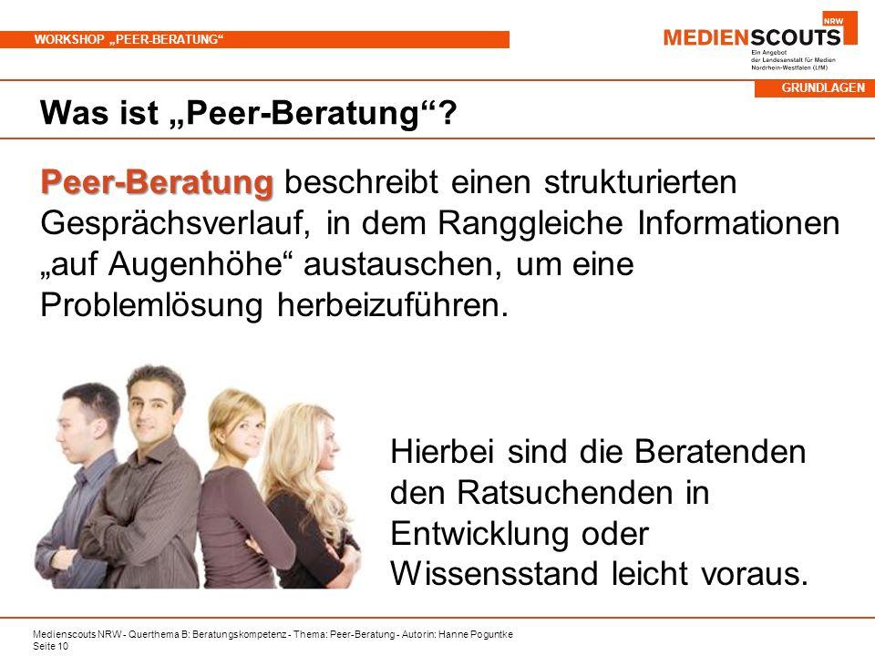 Medienscouts NRW - Querthema B: Beratungskompetenz - Thema: Peer-Beratung - Autorin: Hanne Poguntke Seite 10 WORKSHOP PEER-BERATUNG Was ist Peer-Beratung.