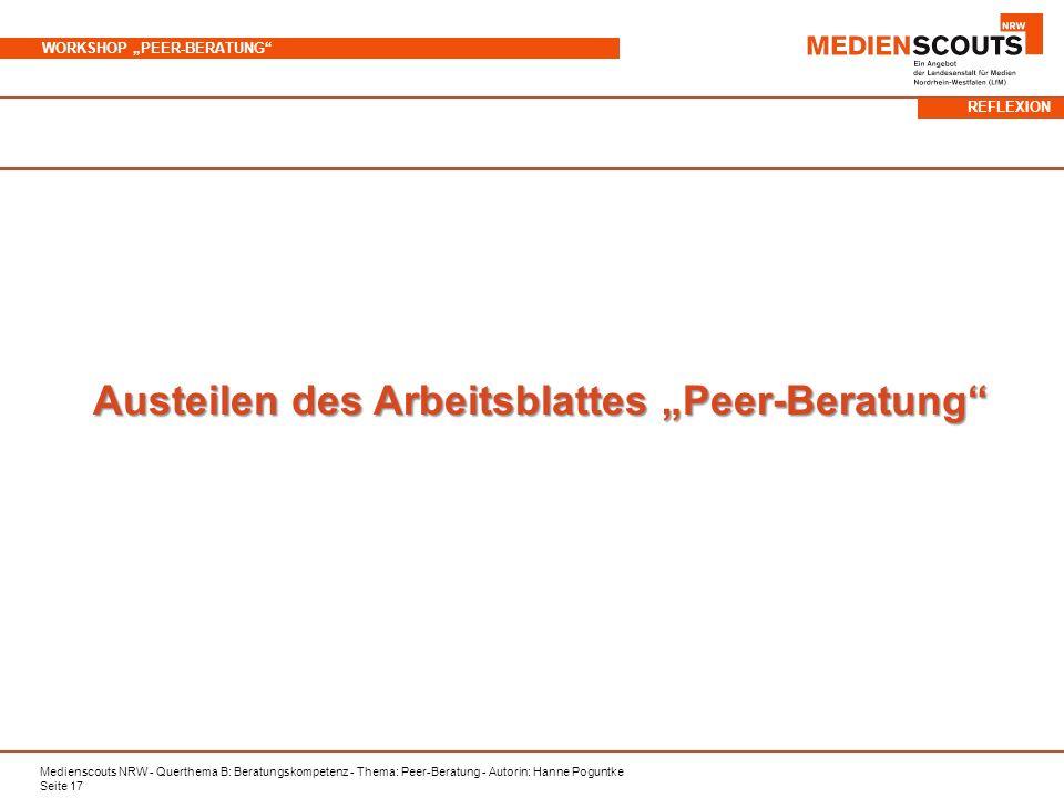 Medienscouts NRW - Querthema B: Beratungskompetenz - Thema: Peer-Beratung - Autorin: Hanne Poguntke Seite 17 WORKSHOP PEER-BERATUNG Austeilen des Arbeitsblattes Peer-Beratung REFLEXION