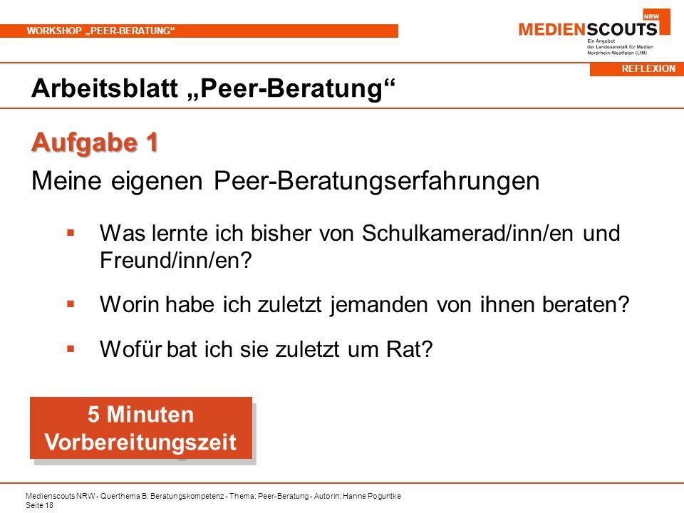 Medienscouts NRW - Querthema B: Beratungskompetenz - Thema: Peer-Beratung - Autorin: Hanne Poguntke Seite 18 WORKSHOP PEER-BERATUNG Arbeitsblatt Peer-Beratung Aufgabe 1 Meine eigenen Peer-Beratungserfahrungen Was lernte ich bisher von Schulkamerad/inn/en und Freund/inn/en.