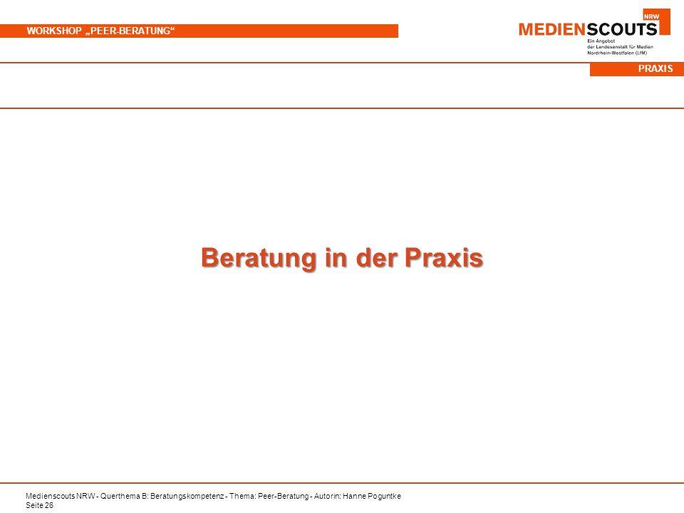 Medienscouts NRW - Querthema B: Beratungskompetenz - Thema: Peer-Beratung - Autorin: Hanne Poguntke Seite 26 WORKSHOP PEER-BERATUNG Beratung in der Praxis PRAXIS