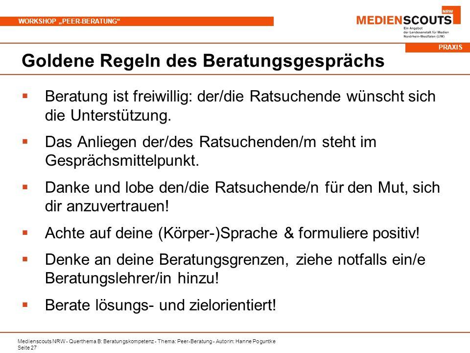 Medienscouts NRW - Querthema B: Beratungskompetenz - Thema: Peer-Beratung - Autorin: Hanne Poguntke Seite 27 WORKSHOP PEER-BERATUNG Goldene Regeln des Beratungsgesprächs Beratung ist freiwillig: der/die Ratsuchende wünscht sich die Unterstützung.