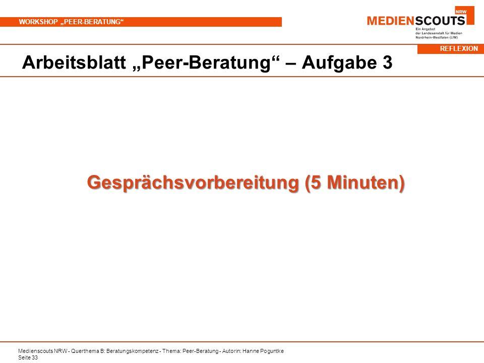 Medienscouts NRW - Querthema B: Beratungskompetenz - Thema: Peer-Beratung - Autorin: Hanne Poguntke Seite 33 WORKSHOP PEER-BERATUNG Arbeitsblatt Peer-Beratung – Aufgabe 3 Gesprächsvorbereitung (5 Minuten) REFLEXION