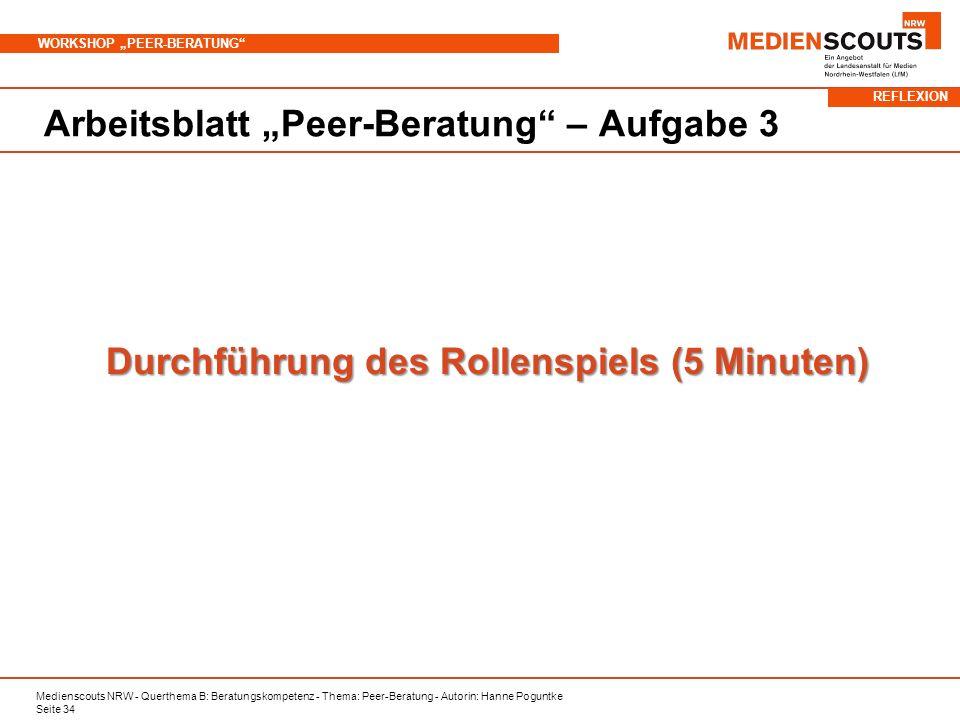 Medienscouts NRW - Querthema B: Beratungskompetenz - Thema: Peer-Beratung - Autorin: Hanne Poguntke Seite 34 WORKSHOP PEER-BERATUNG Arbeitsblatt Peer-Beratung – Aufgabe 3 Durchführung des Rollenspiels (5 Minuten) REFLEXION