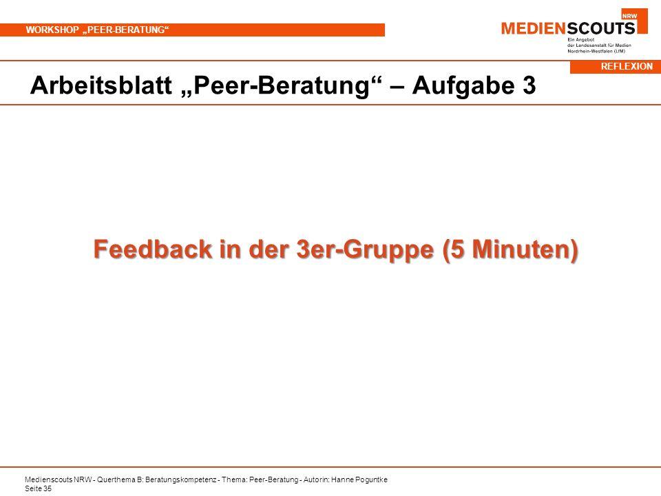 Medienscouts NRW - Querthema B: Beratungskompetenz - Thema: Peer-Beratung - Autorin: Hanne Poguntke Seite 35 WORKSHOP PEER-BERATUNG Arbeitsblatt Peer-Beratung – Aufgabe 3 Feedback in der 3er-Gruppe (5 Minuten) REFLEXION