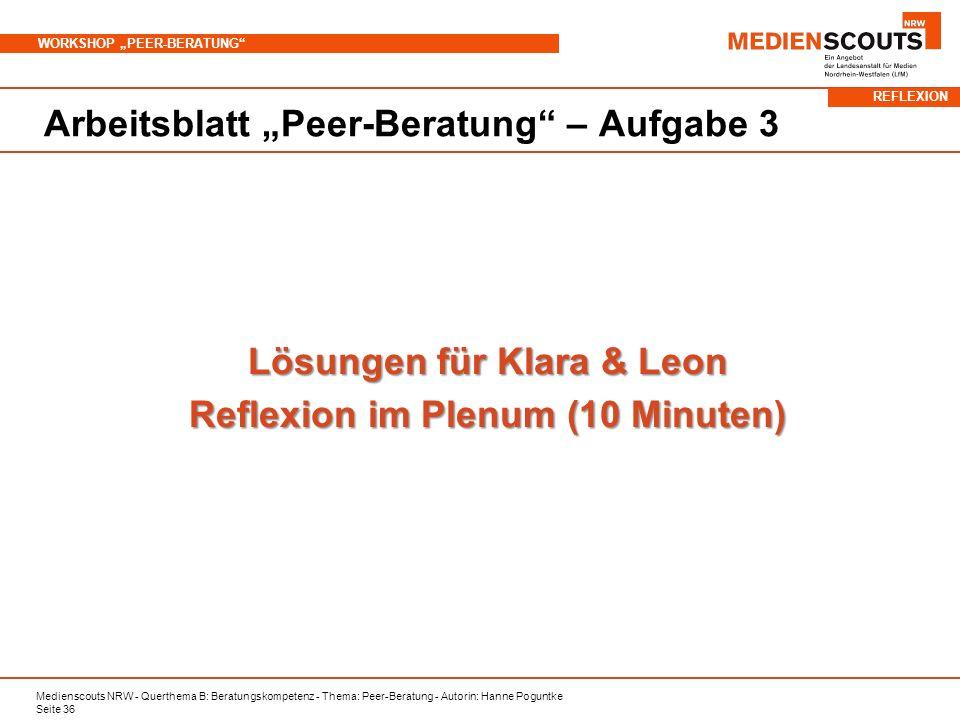 Medienscouts NRW - Querthema B: Beratungskompetenz - Thema: Peer-Beratung - Autorin: Hanne Poguntke Seite 36 WORKSHOP PEER-BERATUNG Arbeitsblatt Peer-Beratung – Aufgabe 3 Lösungen für Klara & Leon Reflexion im Plenum (10 Minuten) REFLEXION