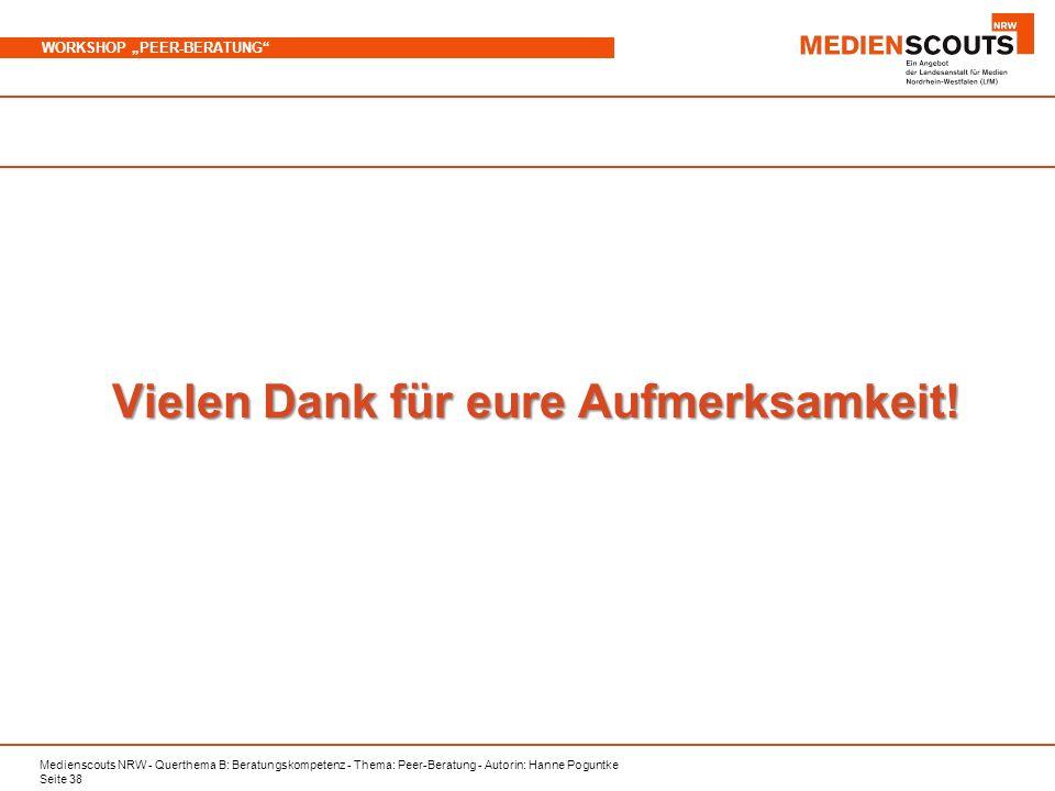 Medienscouts NRW - Querthema B: Beratungskompetenz - Thema: Peer-Beratung - Autorin: Hanne Poguntke Seite 38 WORKSHOP PEER-BERATUNG Vielen Dank für eure Aufmerksamkeit!