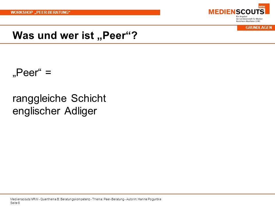 Medienscouts NRW - Querthema B: Beratungskompetenz - Thema: Peer-Beratung - Autorin: Hanne Poguntke Seite 6 WORKSHOP PEER-BERATUNG Was und wer ist Pee