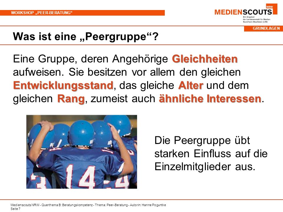 Medienscouts NRW - Querthema B: Beratungskompetenz - Thema: Peer-Beratung - Autorin: Hanne Poguntke Seite 7 WORKSHOP PEER-BERATUNG Was ist eine Peergr