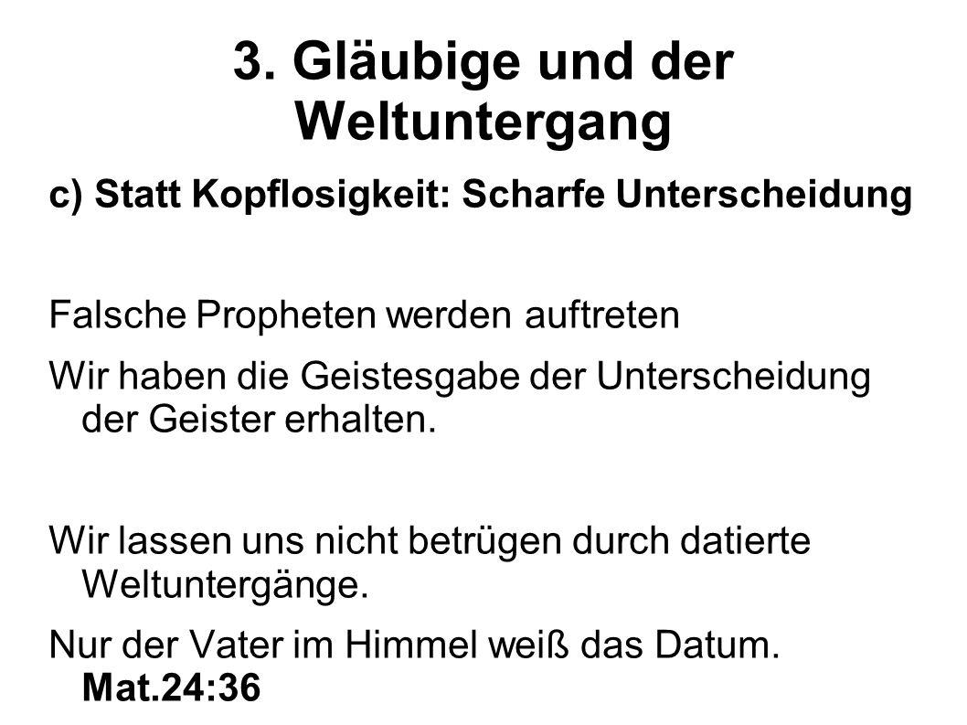 3. Gläubige und der Weltuntergang c) Statt Kopflosigkeit: Scharfe Unterscheidung Falsche Propheten werden auftreten Wir haben die Geistesgabe der Unte
