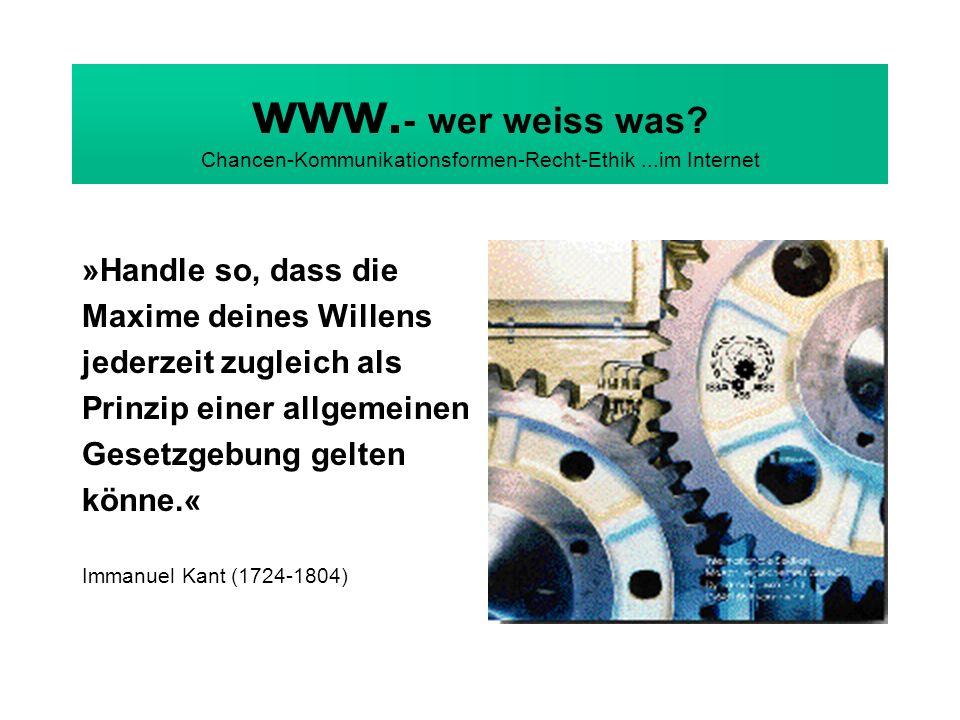 www. - wer weiss was? Chancen-Kommunikationsformen-Recht-Ethik...im Internet »Handle so, dass die Maxime deines Willens jederzeit zugleich als Prinzip