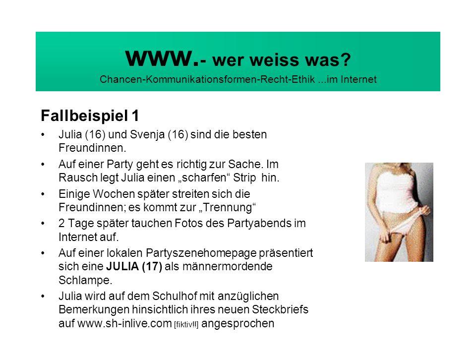 www. - wer weiss was? Chancen-Kommunikationsformen-Recht-Ethik...im Internet Fallbeispiel 1 Julia (16) und Svenja (16) sind die besten Freundinnen. Au