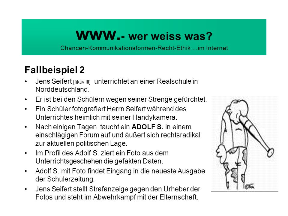 www. - wer weiss was? Chancen-Kommunikationsformen-Recht-Ethik...im Internet Fallbeispiel 2 Jens Seifert [fiktiv !!!] unterrichtet an einer Realschule