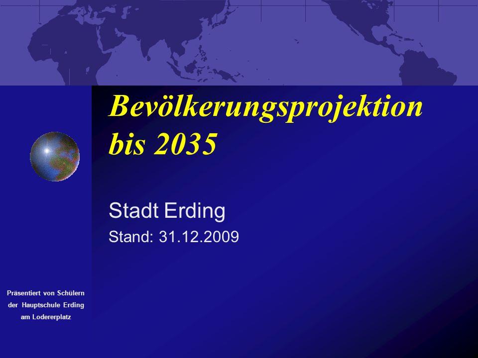 Bevölkerungsprojektion bis 2035 Stadt Erding Stand: 31.12.2009 Präsentiert von Schülern der Hauptschule Erding am Lodererplatz