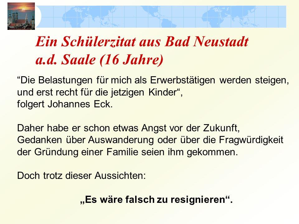 Ein Schülerzitat aus Bad Neustadt a.d. Saale (16 Jahre) Die Belastungen für mich als Erwerbstätigen werden steigen, und erst recht für die jetzigen Ki